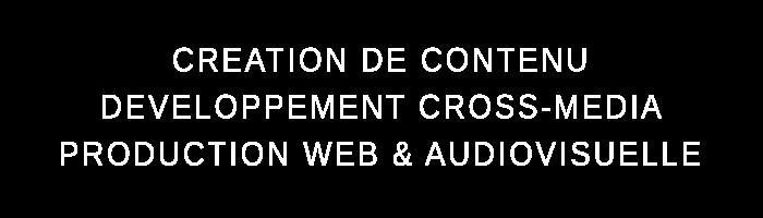 Création de contenu, développement cross-média, production web et audiovisuelle